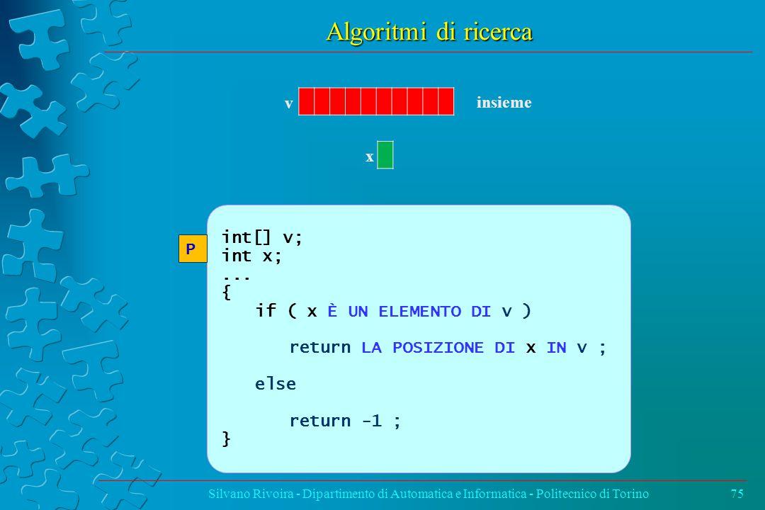 Algoritmi di ricerca Silvano Rivoira - Dipartimento di Automatica e Informatica - Politecnico di Torino75 v insieme x int[] v; int x;...