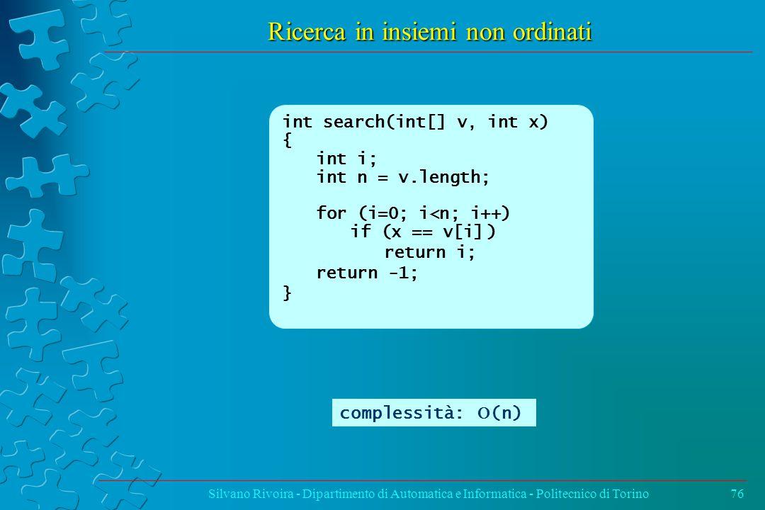 Ricerca in insiemi non ordinati Silvano Rivoira - Dipartimento di Automatica e Informatica - Politecnico di Torino76 int search(int[] v, int x) { int i; int n = v.length; for (i=0; i<n; i++) if (x == v[i]) return i; return -1; } complessità:  (n)