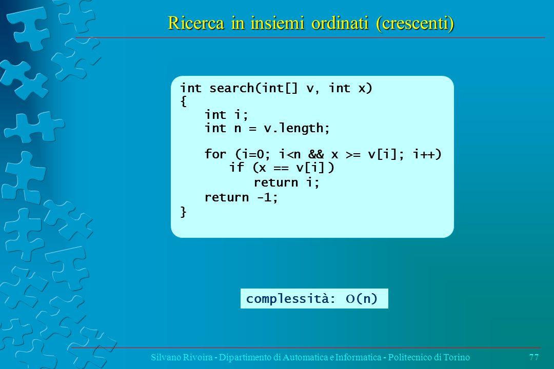 Ricerca in insiemi ordinati (crescenti) Silvano Rivoira - Dipartimento di Automatica e Informatica - Politecnico di Torino77 int search(int[] v, int x) { int i; int n = v.length; for (i=0; i = v[i]; i++) if (x == v[i]) return i; return -1; } complessità:  (n)