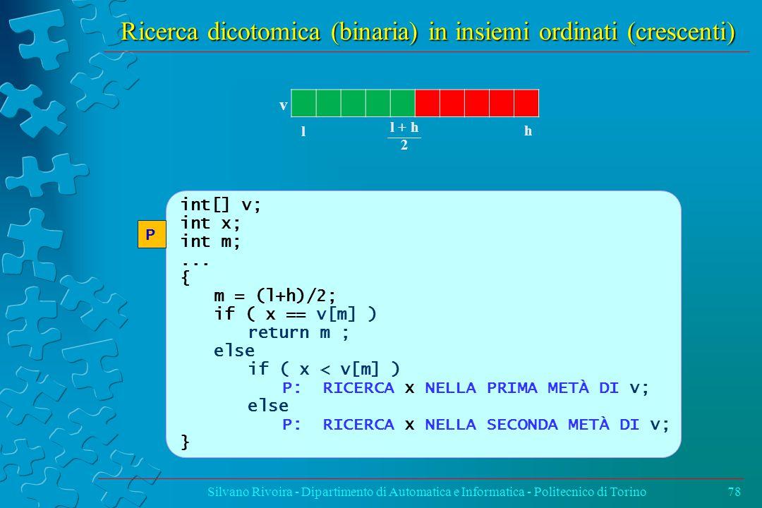 Ricerca dicotomica (binaria) in insiemi ordinati (crescenti) Silvano Rivoira - Dipartimento di Automatica e Informatica - Politecnico di Torino78 int[] v; int x; int m;...