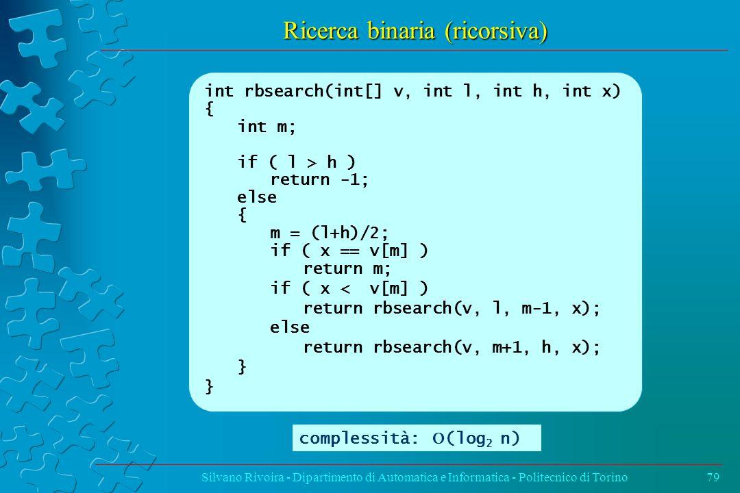 Ricerca binaria (ricorsiva) Silvano Rivoira - Dipartimento di Automatica e Informatica - Politecnico di Torino79 int rbsearch(int[] v, int l, int h, int x) { int m; if ( l > h ) return -1; else { m = (l+h)/2; if ( x == v[m] ) return m; if ( x < v[m] ) return rbsearch(v, l, m-1, x); else return rbsearch(v, m+1, h, x); } complessità:  (log 2 n)