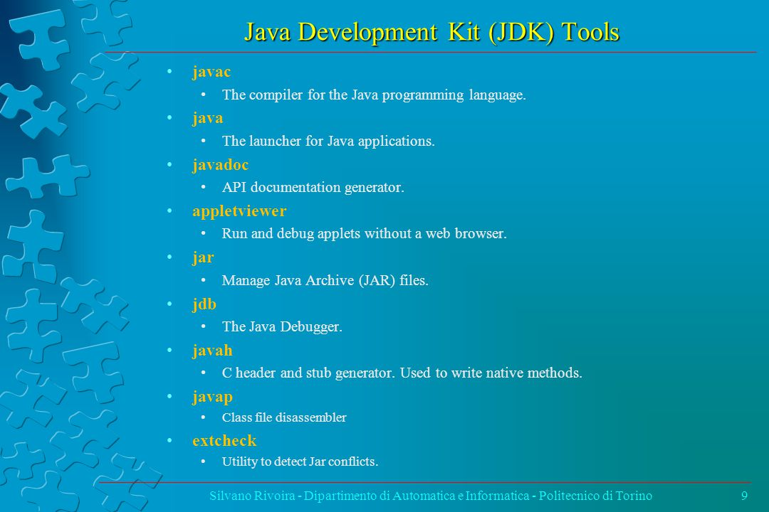 Java Development Kit (JDK) Tools Silvano Rivoira - Dipartimento di Automatica e Informatica - Politecnico di Torino9 javac The compiler for the Java p