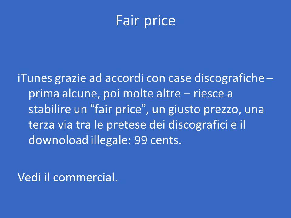Fair price iTunes grazie ad accordi con case discografiche – prima alcune, poi molte altre – riesce a stabilire un fair price , un giusto prezzo, una terza via tra le pretese dei discografici e il downoload illegale: 99 cents.