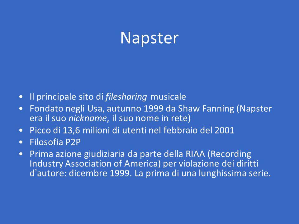Il principale sito di filesharing musicale Fondato negli Usa, autunno 1999 da Shaw Fanning (Napster era il suo nickname, il suo nome in rete) Picco di 13,6 milioni di utenti nel febbraio del 2001 Filosofia P2P Prima azione giudiziaria da parte della RIAA (Recording Industry Association of America) per violazione dei diritti d'autore: dicembre 1999.