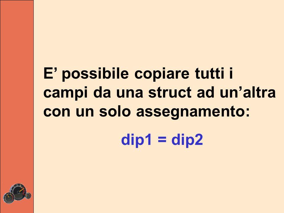 E' possibile copiare tutti i campi da una struct ad un'altra con un solo assegnamento: dip1 = dip2