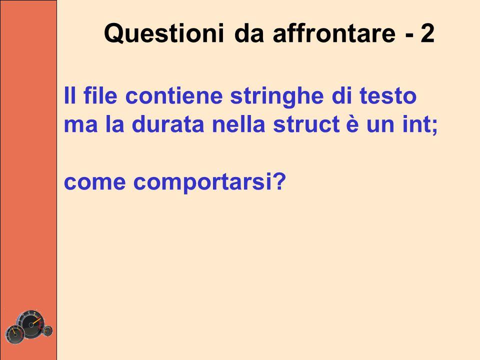 Questioni da affrontare - 2 Il file contiene stringhe di testo ma la durata nella struct è un int; come comportarsi?