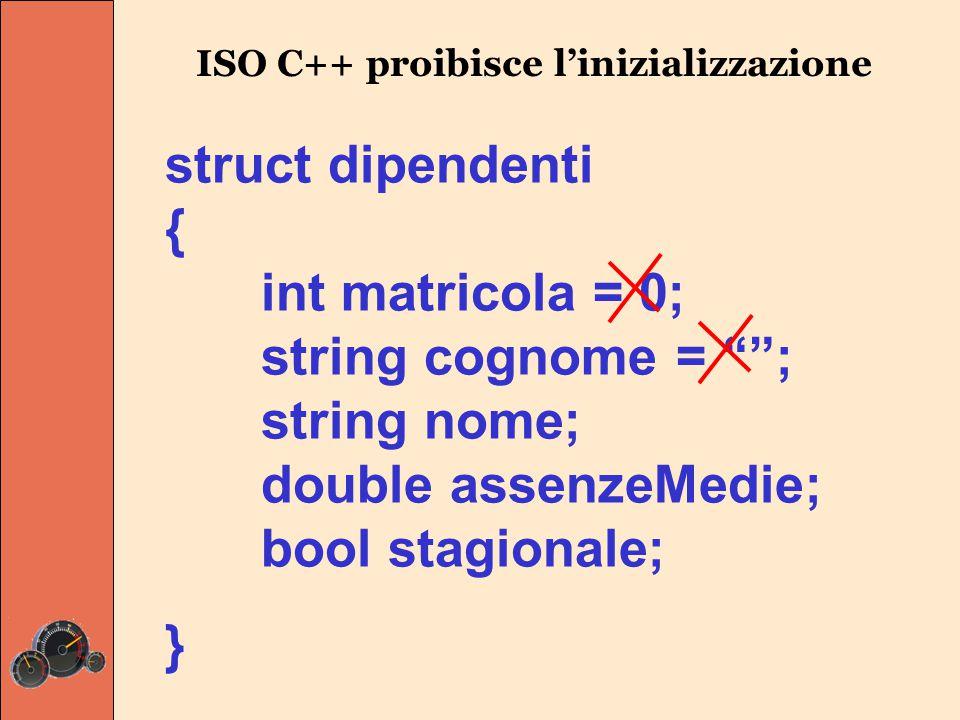 struct dipendenti { int matricola; string cognome; string nome; double assenzeMedie; bool stagionale; } L'identificatore della struct viene poi usato per dichiarare variabili che rispettano quel modello: dipendenti dip1, dip2; 0 0 false