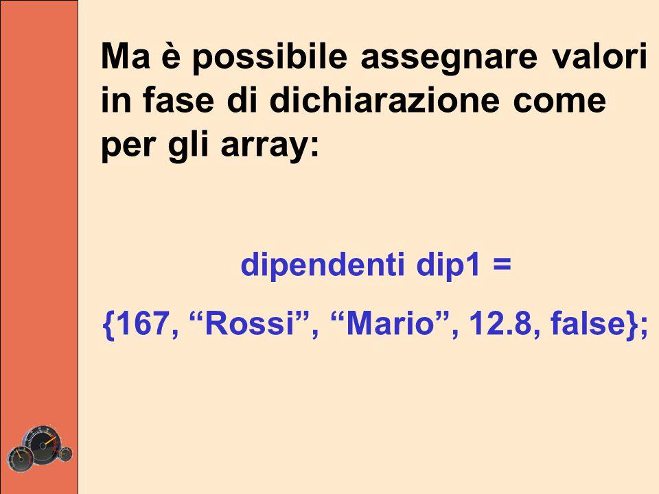 Ma è possibile assegnare valori in fase di dichiarazione come per gli array: dipendenti dip1 = {167, Rossi , Mario , 12.8, false};