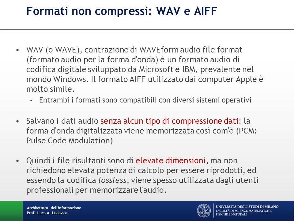 Architettura dell'informazione Prof. Luca A. Ludovico Formati non compressi: WAV e AIFF WAV (o WAVE), contrazione di WAVEform audio file format (forma