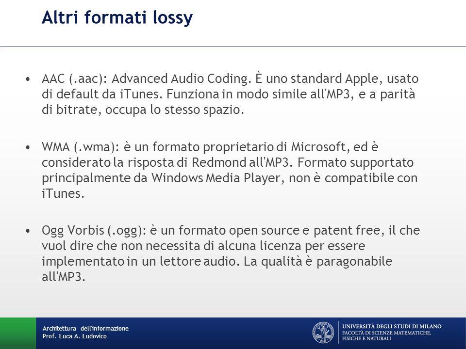 Architettura dell'informazione Prof. Luca A. Ludovico Altri formati lossy AAC (.aac): Advanced Audio Coding. È uno standard Apple, usato di default da