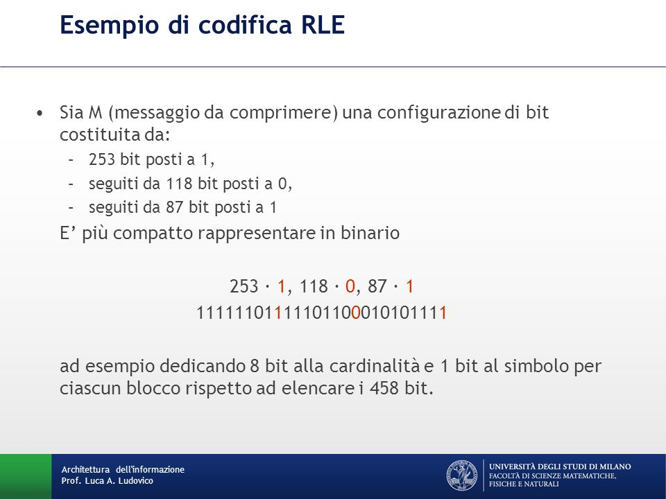 Esempio di codifica RLE Sia M (messaggio da comprimere) una configurazione di bit costituita da: –253 bit posti a 1, –seguiti da 118 bit posti a 0, –seguiti da 87 bit posti a 1 E' più compatto rappresentare in binario 253 · 1, 118 · 0, 87 · 1 11111101111101100010101111 ad esempio dedicando 8 bit alla cardinalità e 1 bit al simbolo per ciascun blocco rispetto ad elencare i 458 bit.