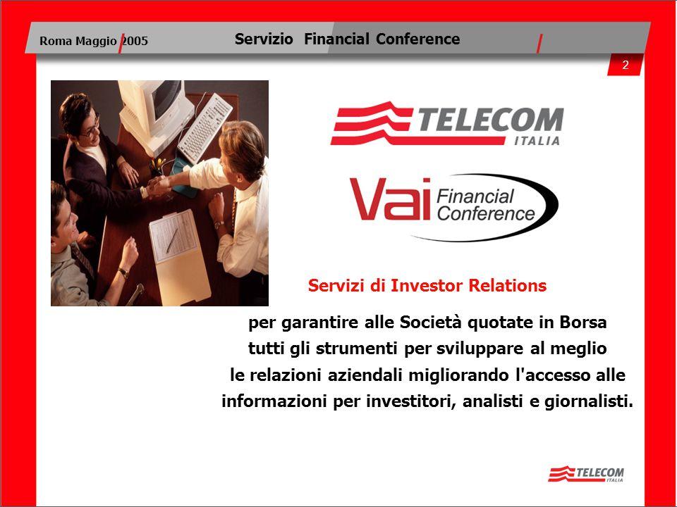 2 Roma Maggio 2005 Servizio Financial Conference Servizi di Investor Relations per garantire alle Società quotate in Borsa tutti gli strumenti per sviluppare al meglio le relazioni aziendali migliorando l accesso alle informazioni per investitori, analisti e giornalisti.