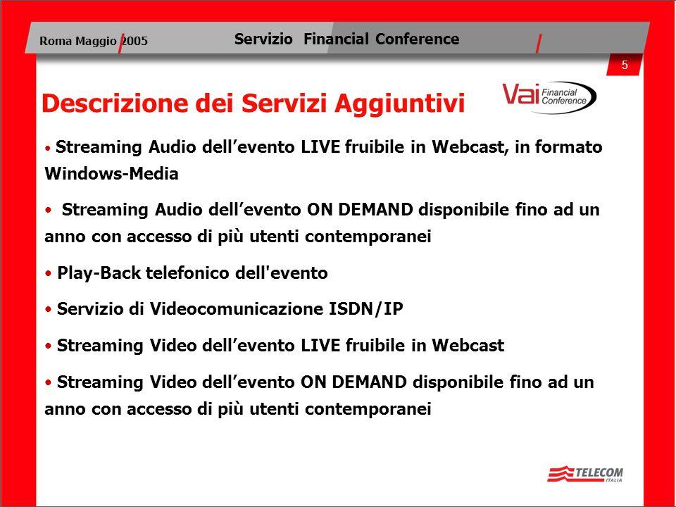 5 Roma Maggio 2005 Servizio Financial Conference Descrizione dei Servizi Aggiuntivi Streaming Audio dell'evento LIVE fruibile in Webcast, in formato W
