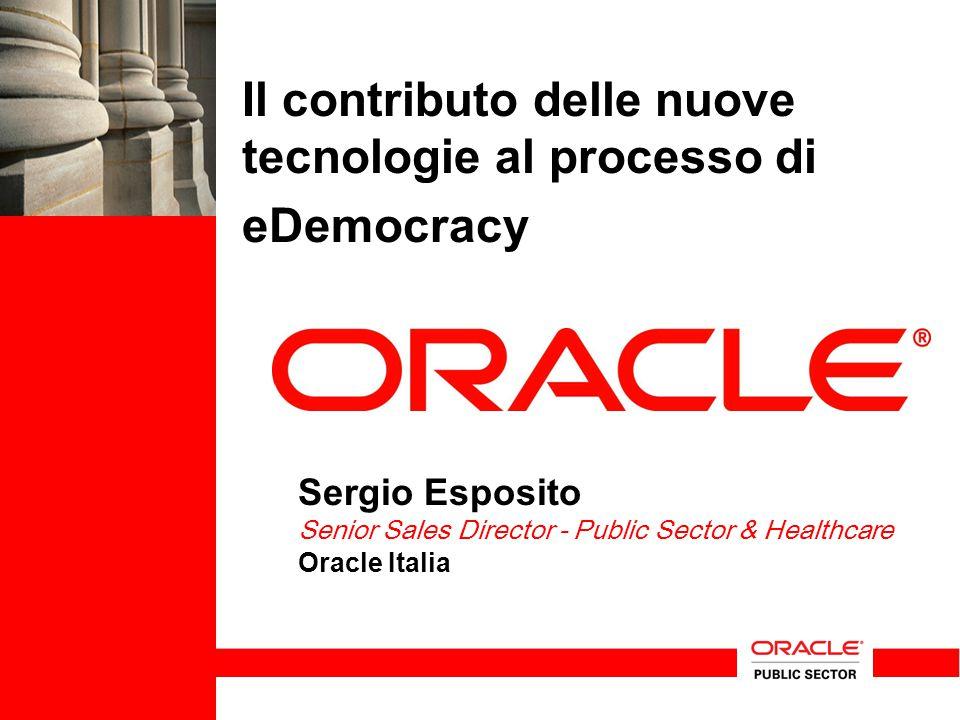 Il contributo delle nuove tecnologie al processo di eDemocracy Sergio Esposito Senior Sales Director - Public Sector & Healthcare Oracle Italia