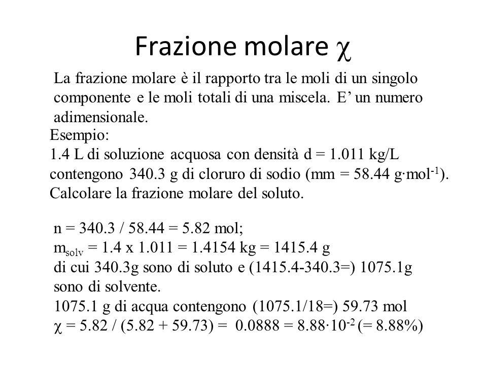 Concentrazione molale n/m solv n = moli di soluto; m solv = massa del solvente La concentrazione molale è il rapporto n/m solv : è espressa in mol/kg equivalente a m Esempio: 1.4 L di soluzione con densità d = 1.011 kg/L contengono 340.3 g di cloruro di sodio (mm = 58.44 g·mol -1 ).