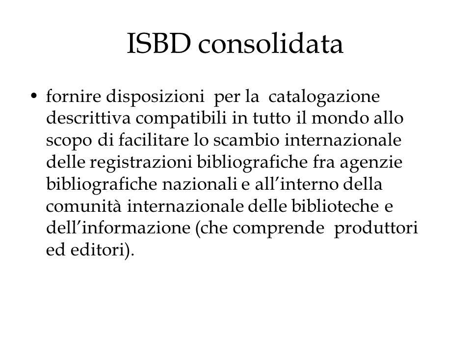 ISBD consolidata fornire disposizioni per la catalogazione descrittiva compatibili in tutto il mondo allo scopo di facilitare lo scambio internazionale delle registrazioni bibliografiche fra agenzie bibliografiche nazionali e all'interno della comunità internazionale delle biblioteche e dell'informazione (che comprende produttori ed editori).