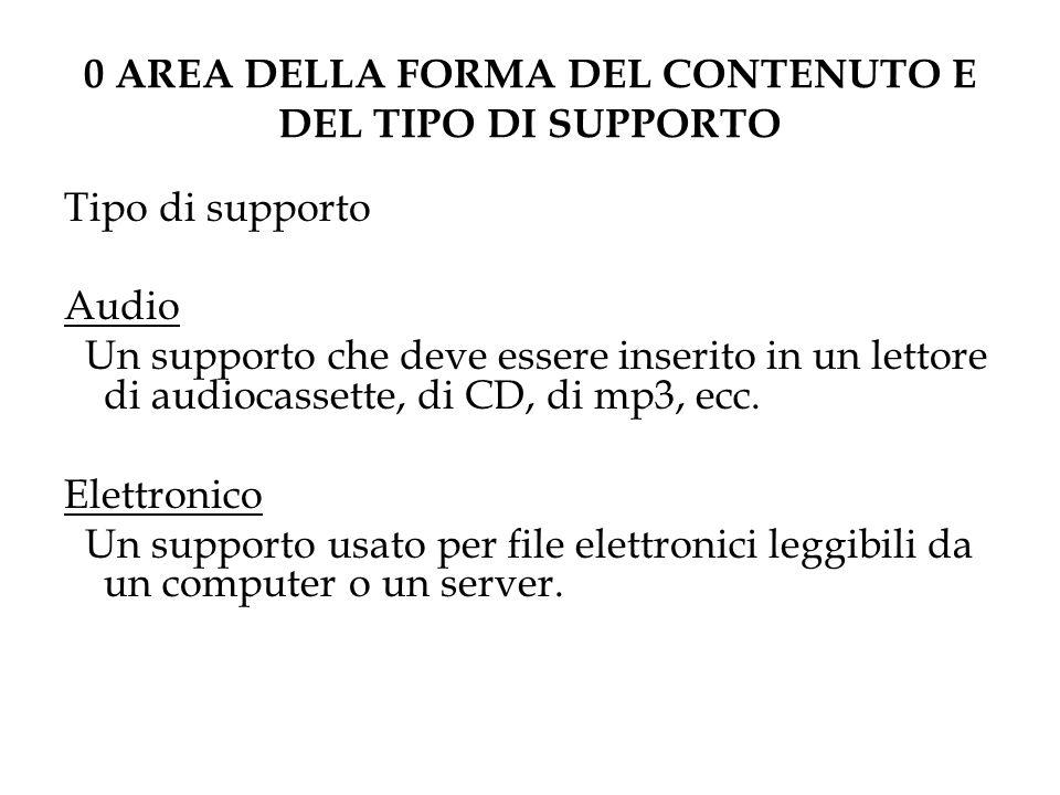 0 AREA DELLA FORMA DEL CONTENUTO E DEL TIPO DI SUPPORTO Tipo di supporto Audio Un supporto che deve essere inserito in un lettore di audiocassette, di CD, di mp3, ecc.