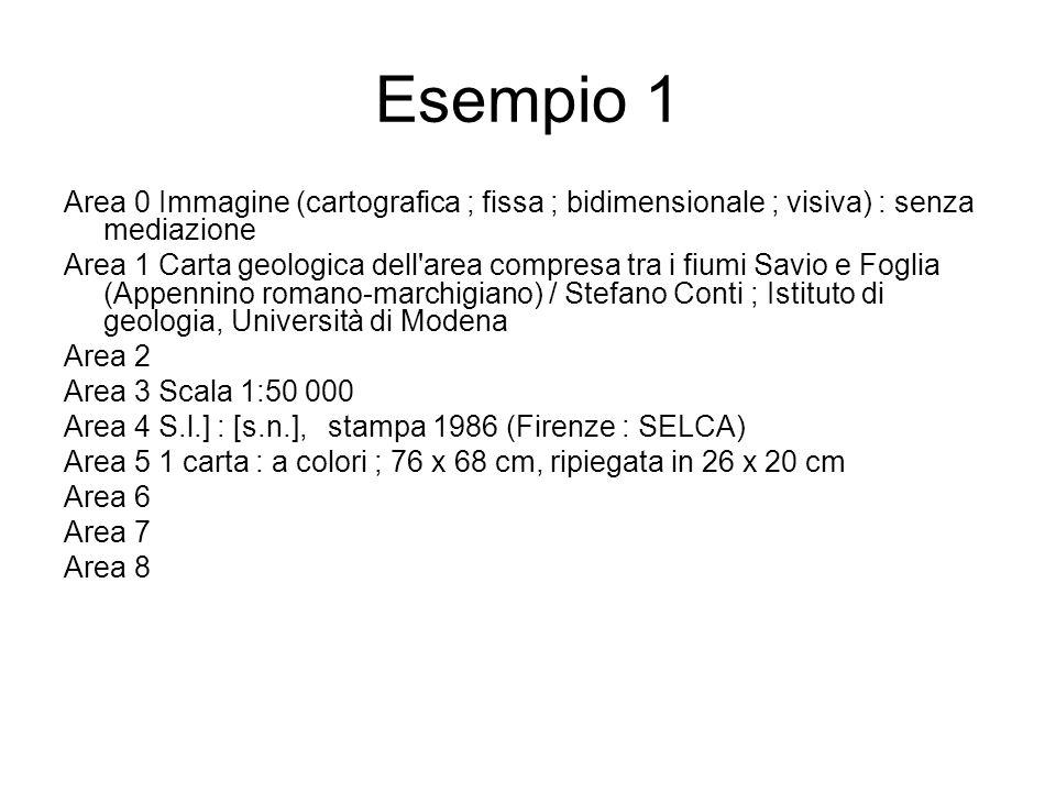 Esempio 1 Area 0 Immagine (cartografica ; fissa ; bidimensionale ; visiva) : senza mediazione Area 1 Carta geologica dell area compresa tra i fiumi Savio e Foglia (Appennino romano-marchigiano) / Stefano Conti ; Istituto di geologia, Università di Modena Area 2 Area 3 Scala 1:50 000 Area 4 S.l.] : [s.n.], stampa 1986 (Firenze : SELCA) Area 5 1 carta : a colori ; 76 x 68 cm, ripiegata in 26 x 20 cm Area 6 Area 7 Area 8
