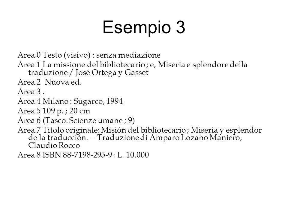 Esempio 3 Area 0 Testo (visivo) : senza mediazione Area 1 La missione del bibliotecario ; e, Miseria e splendore della traduzione / José Ortega y Gasset Area 2 Nuova ed.