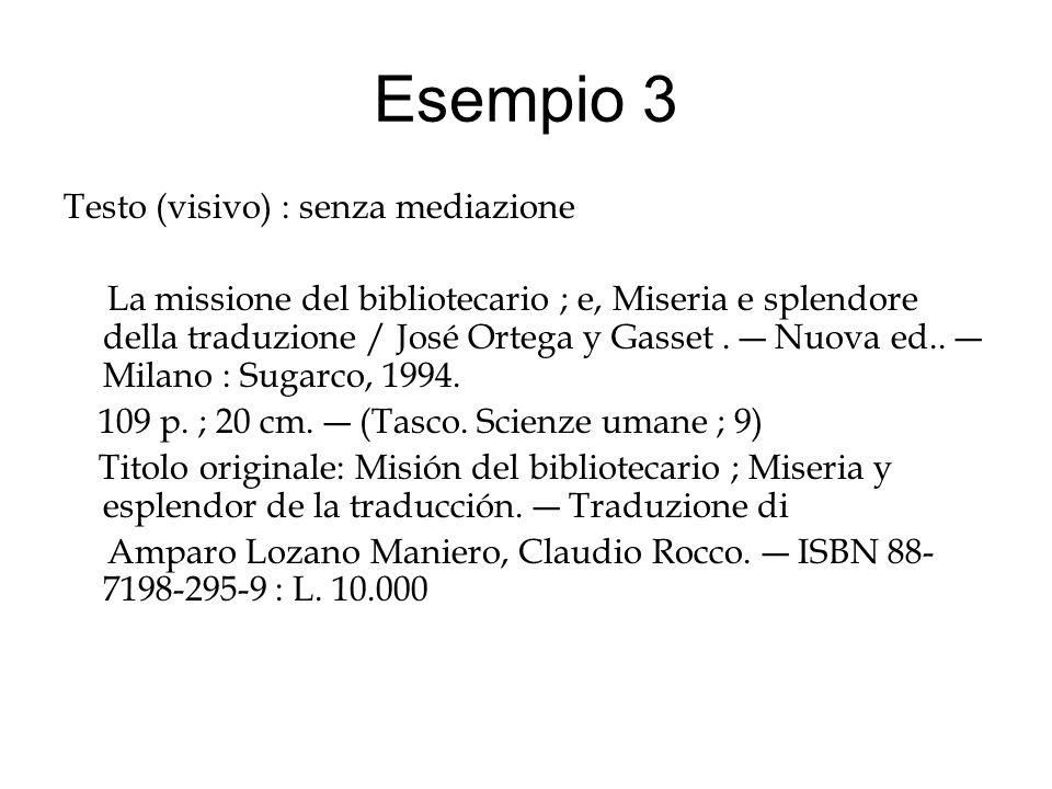 Esempio 3 Testo (visivo) : senza mediazione La missione del bibliotecario ; e, Miseria e splendore della traduzione / José Ortega y Gasset.