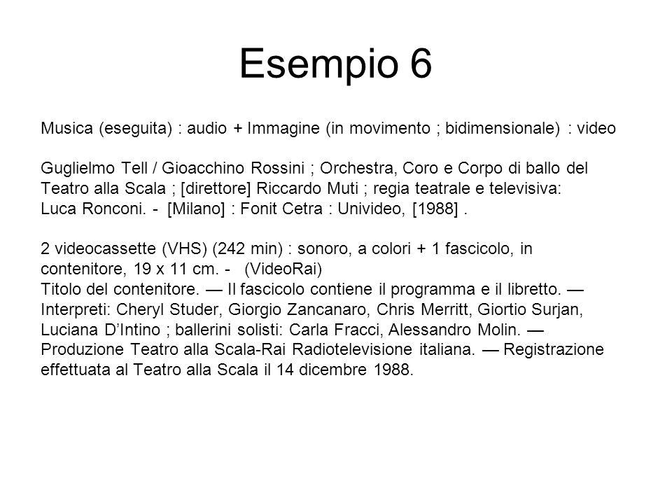 Esempio 6 Musica (eseguita) : audio + Immagine (in movimento ; bidimensionale) : video Guglielmo Tell / Gioacchino Rossini ; Orchestra, Coro e Corpo di ballo del Teatro alla Scala ; [direttore] Riccardo Muti ; regia teatrale e televisiva: Luca Ronconi.