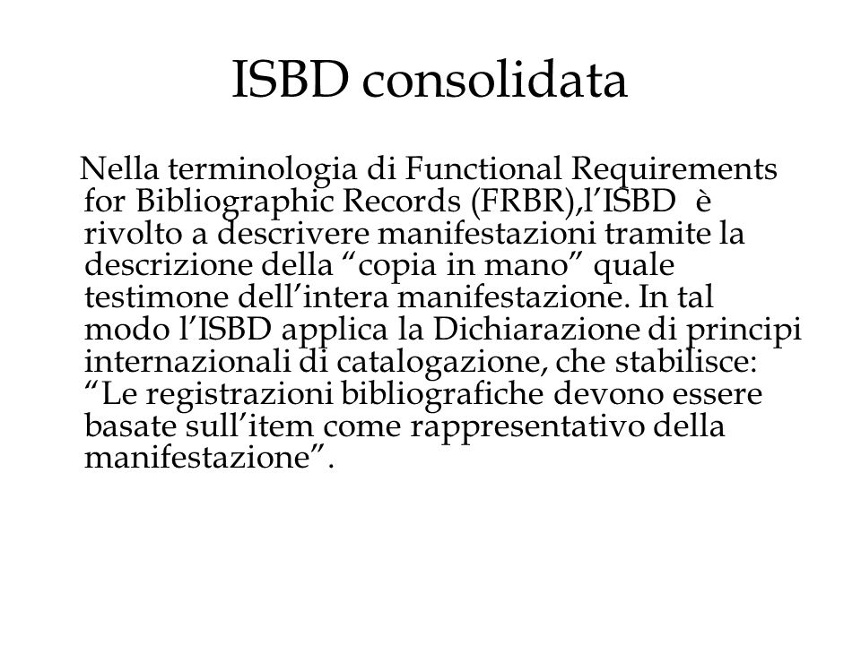ISBD consolidata Nella terminologia di Functional Requirements for Bibliographic Records (FRBR),l'ISBD è rivolto a descrivere manifestazioni tramite la descrizione della copia in mano quale testimone dell'intera manifestazione.