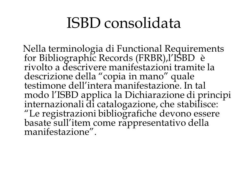 Alcune novità introdotte da ISBD consolidata Introduzione di una nuova Area, l'area 0 e la rimozione dall'Area 1 della designazione generale del materiale; le specificazioni degli elementi obbligatori, facoltativi e condizionati sono state semplificate in modo da indicare soltanto se un elemento è obbligatorio;