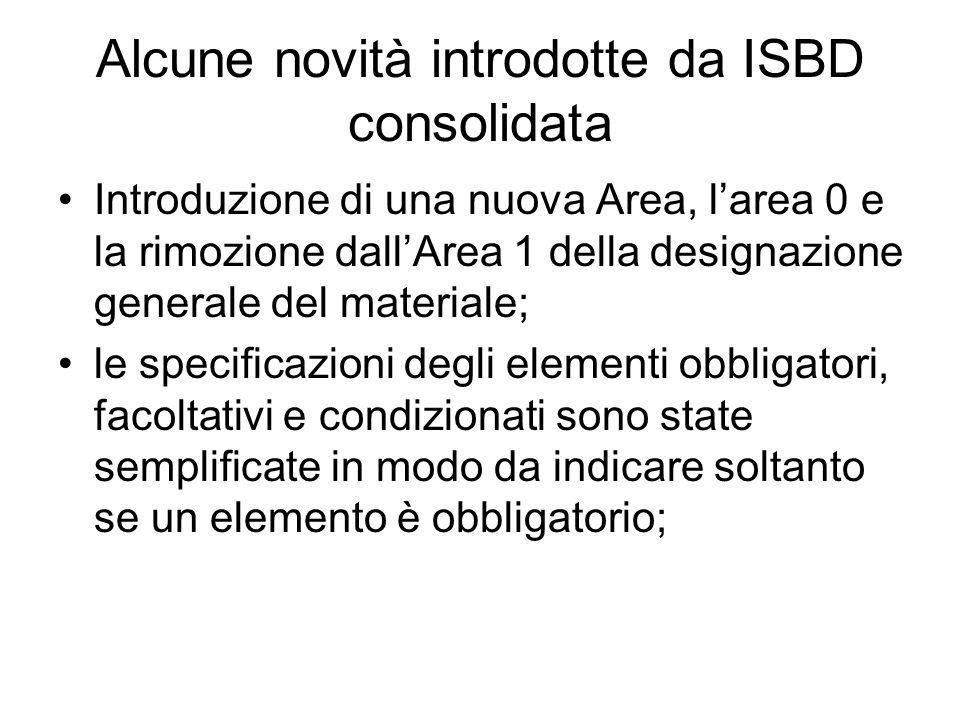 Alcune novità introdotte da ISBD consolidata le fonti dell'informazione sono state riesaminate per assicurarne la coerenza terminologica e la corretta applicazione; l'area 5 è stata rinominata e consente ora la descrizione omogenea delle risorse a stampa così come degli altri materiali (da area della descrizione fisica a Area della descrizione materiale); è stata estesa la denominazione dell'area 6.