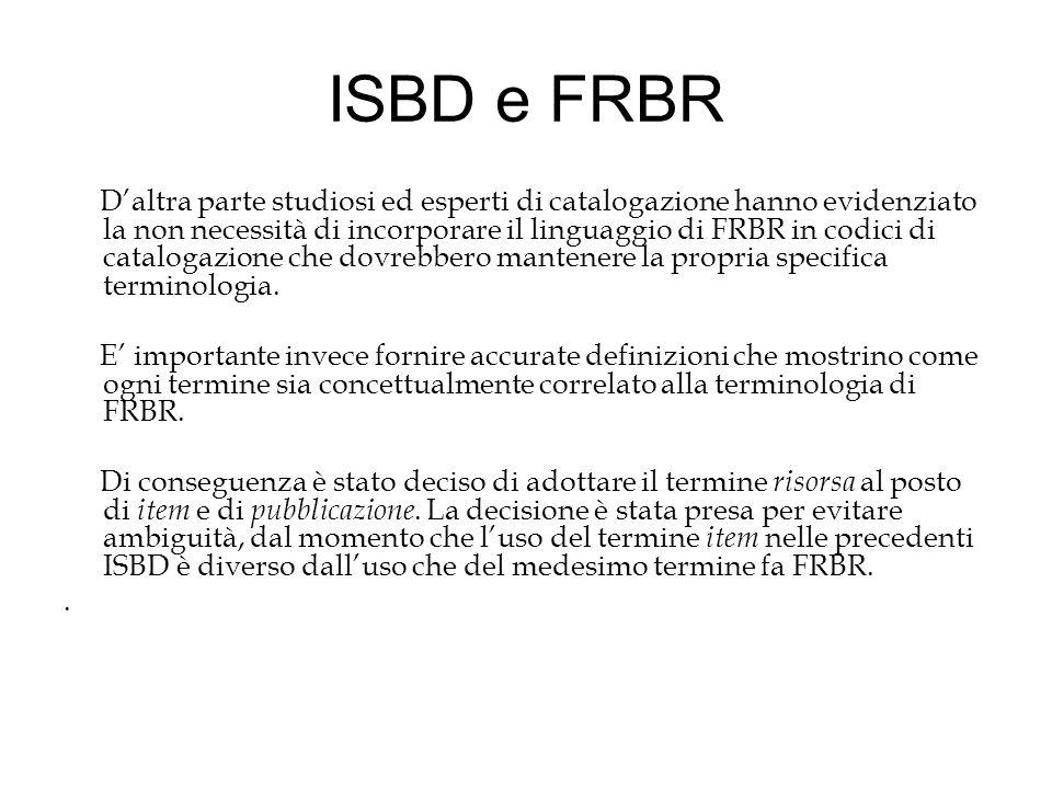 ISBD e FRBR D'altra parte studiosi ed esperti di catalogazione hanno evidenziato la non necessità di incorporare il linguaggio di FRBR in codici di catalogazione che dovrebbero mantenere la propria specifica terminologia.