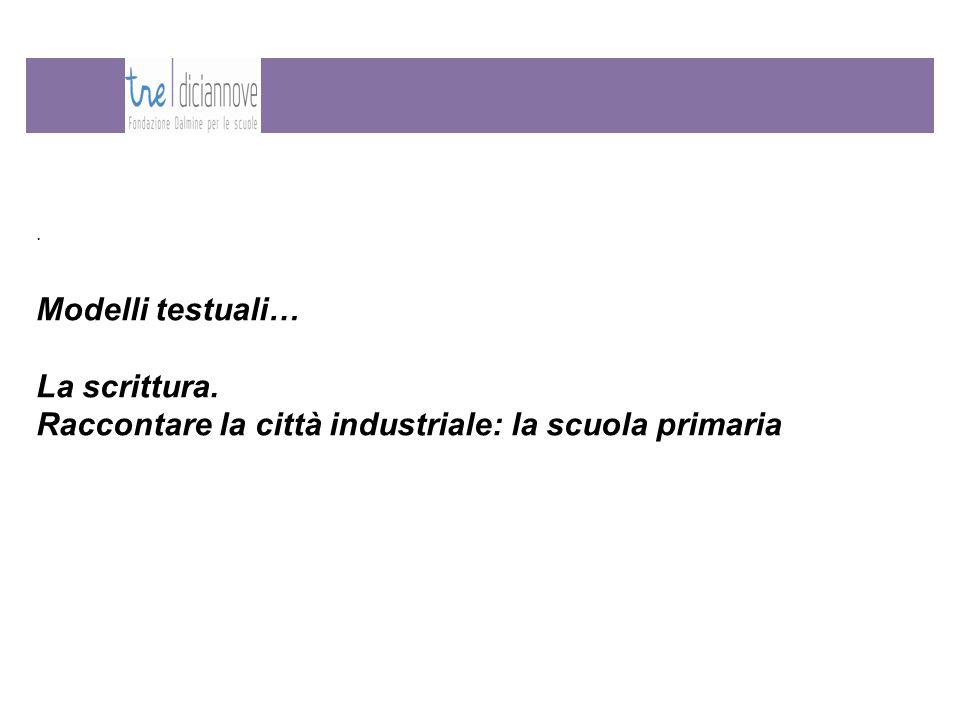 Modelli testuali… La scrittura. Raccontare la città industriale: la scuola primaria.