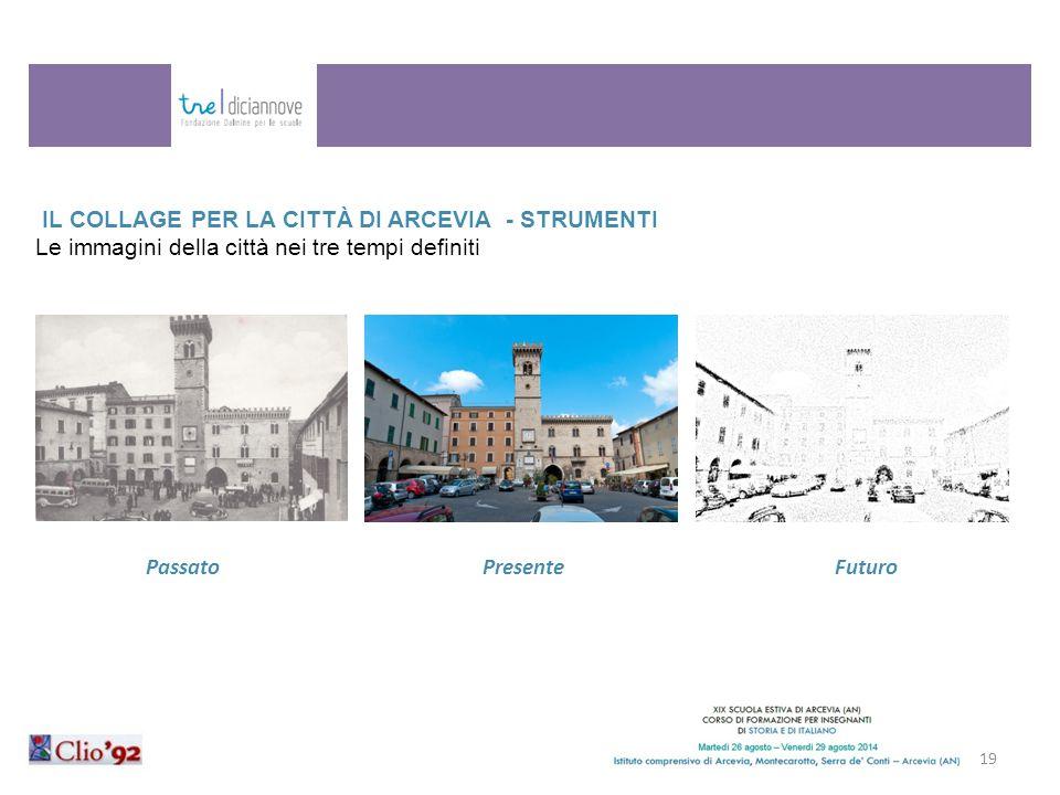 IL COLLAGE PER LA CITTÀ DI ARCEVIA - STRUMENTI Le immagini della città nei tre tempi definiti 19 Passato Presente Futuro