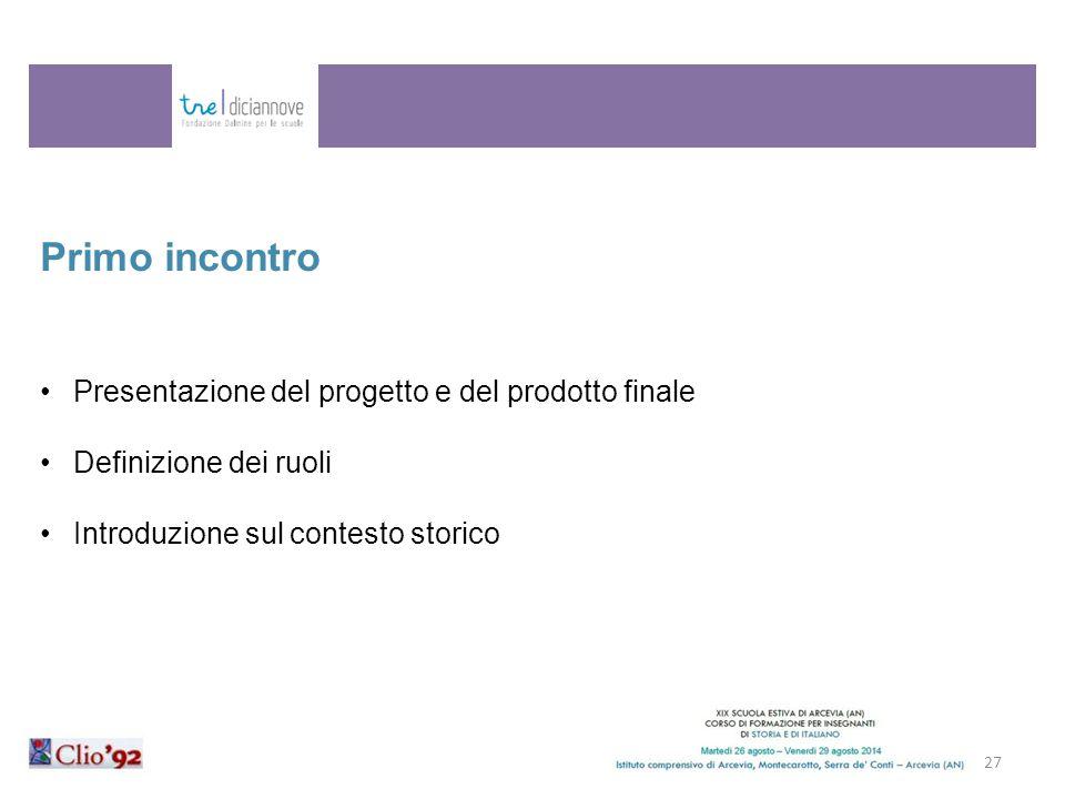 27 Primo incontro Presentazione del progetto e del prodotto finale Definizione dei ruoli Introduzione sul contesto storico