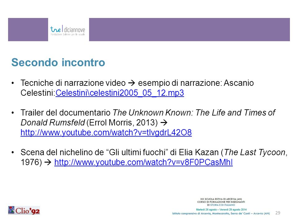 29 Secondo incontro Tecniche di narrazione video  esempio di narrazione: Ascanio Celestini:Celestini\celestini2005_05_12.mp3Celestini\celestini2005_05_12.mp3 Trailer del documentario The Unknown Known: The Life and Times of Donald Rumsfeld (Errol Morris, 2013)  http://www.youtube.com/watch?v=tlvgdrL42O8 http://www.youtube.com/watch?v=tlvgdrL42O8 Scena del nichelino de Gli ultimi fuochi di Elia Kazan (The Last Tycoon, 1976)  http://www.youtube.com/watch?v=v8F0PCasMhIhttp://www.youtube.com/watch?v=v8F0PCasMhI