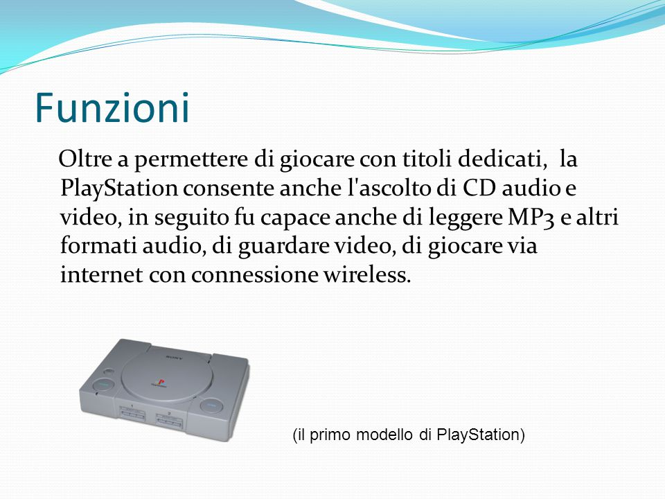 Funzioni Oltre a permettere di giocare con titoli dedicati, la PlayStation consente anche l ascolto di CD audio e video, in seguito fu capace anche di leggere MP3 e altri formati audio, di guardare video, di giocare via internet con connessione wireless.