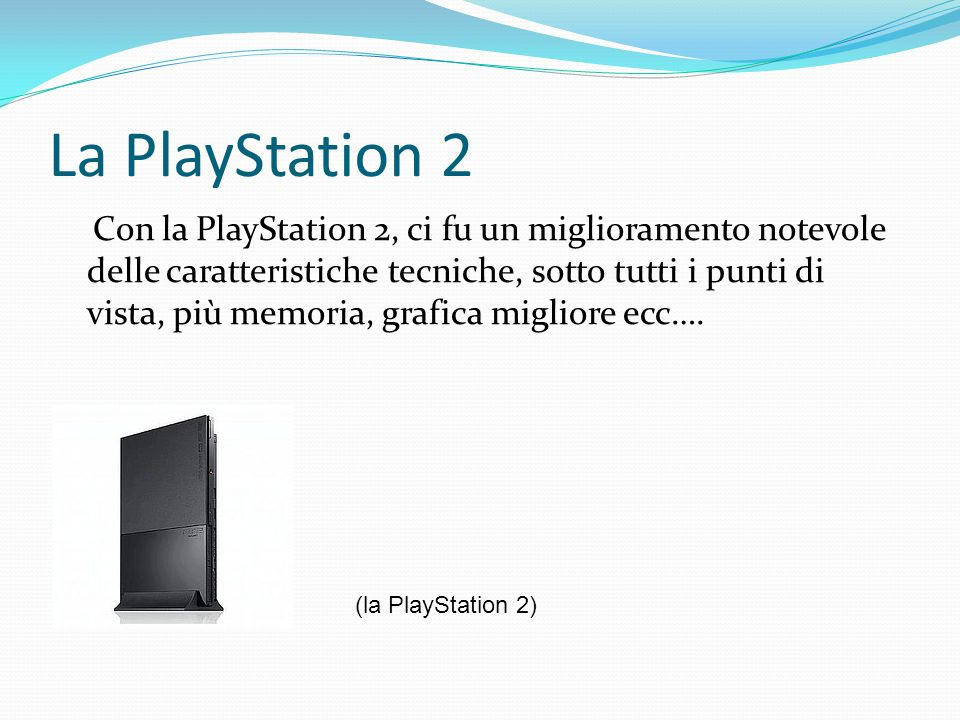 La PlayStation 2 Con la PlayStation 2, ci fu un miglioramento notevole delle caratteristiche tecniche, sotto tutti i punti di vista, più memoria, grafica migliore ecc….