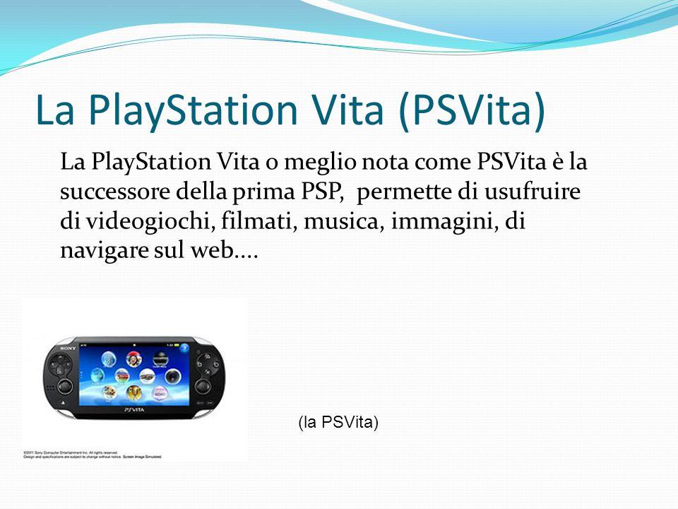 La PlayStation Vita (PSVita) La PlayStation Vita o meglio nota come PSVita è la successore della prima PSP, permette di usufruire di videogiochi, film