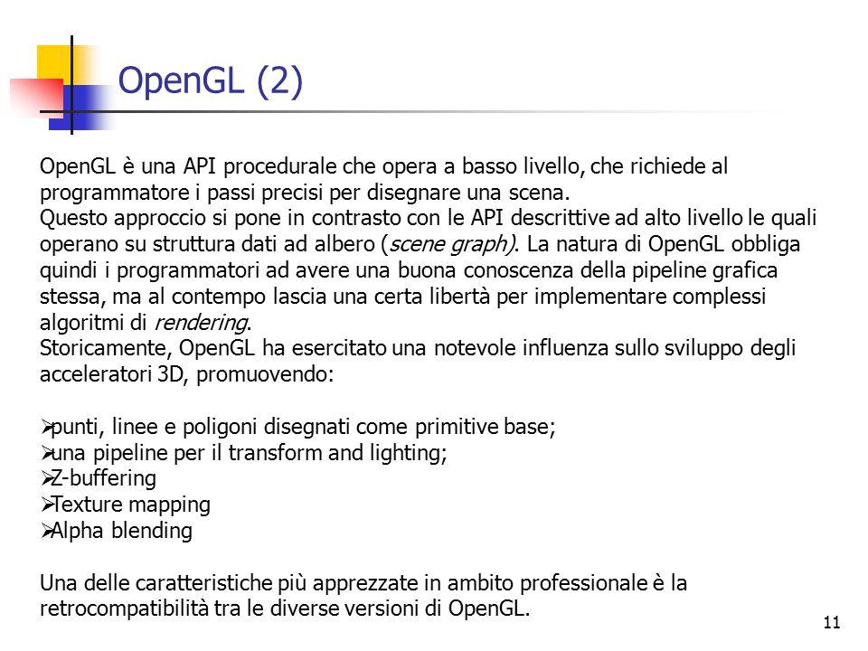 11 OpenGL (2) OpenGL è una API procedurale che opera a basso livello, che richiede al programmatore i passi precisi per disegnare una scena.
