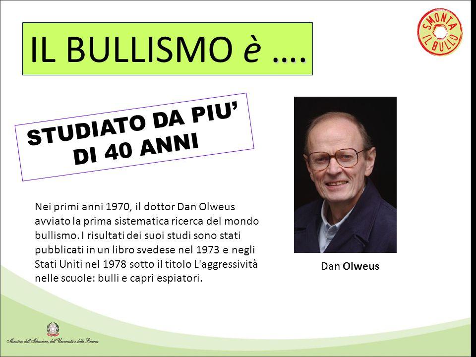 …. IL BULLISMO è …. STUDIATO DA PIU' DI 40 ANNI Dan Olweus Nei primi anni 1970, il dottor Dan Olweus avviato la prima sistematica ricerca del mondo bu