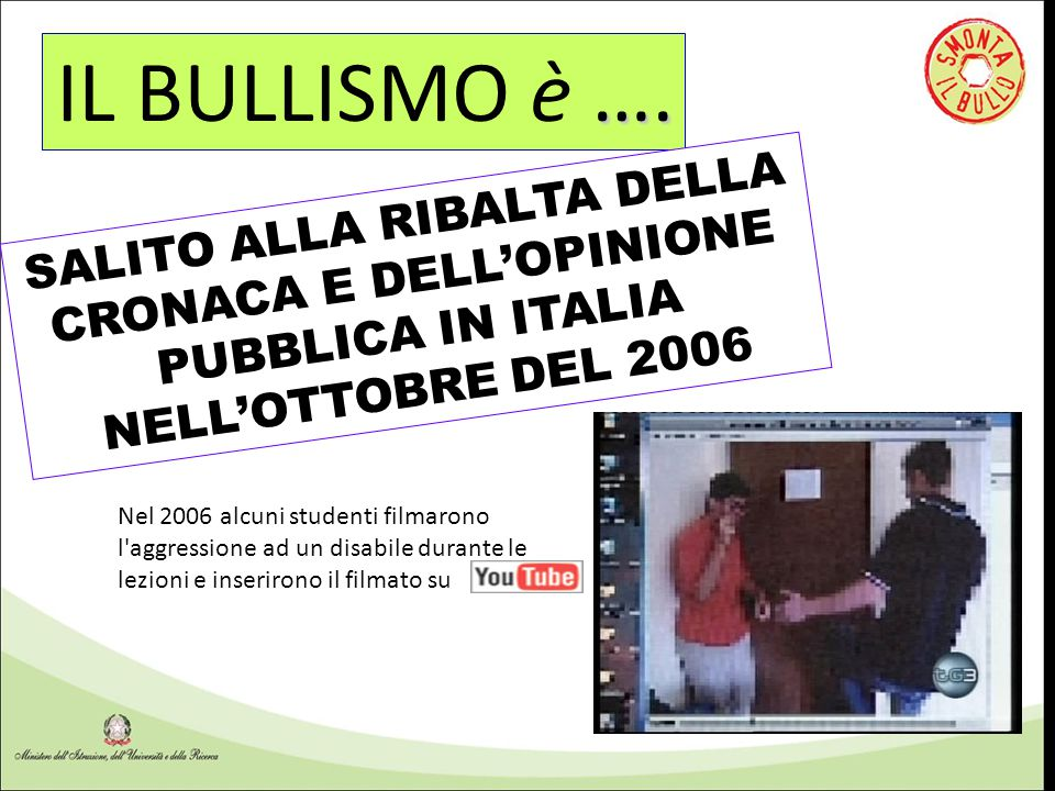 …. IL BULLISMO è …. SALITO ALLA RIBALTA DELLA CRONACA E DELL'OPINIONE PUBBLICA IN ITALIA NELL'OTTOBRE DEL 2006 Nel 2006 alcuni studenti filmarono l'ag