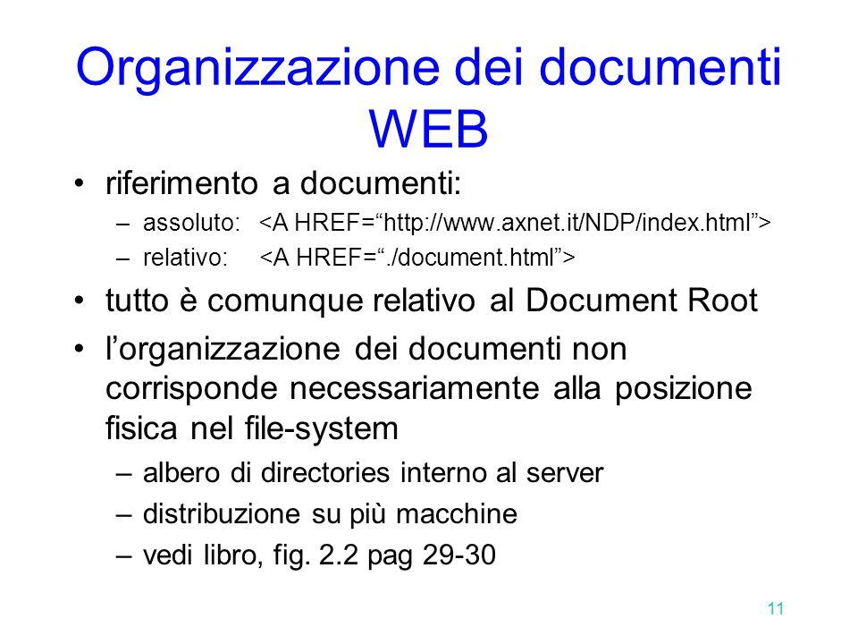 11 Organizzazione dei documenti WEB riferimento a documenti: –assoluto: –relativo: tutto è comunque relativo al Document Root l'organizzazione dei documenti non corrisponde necessariamente alla posizione fisica nel file-system –albero di directories interno al server –distribuzione su più macchine –vedi libro, fig.