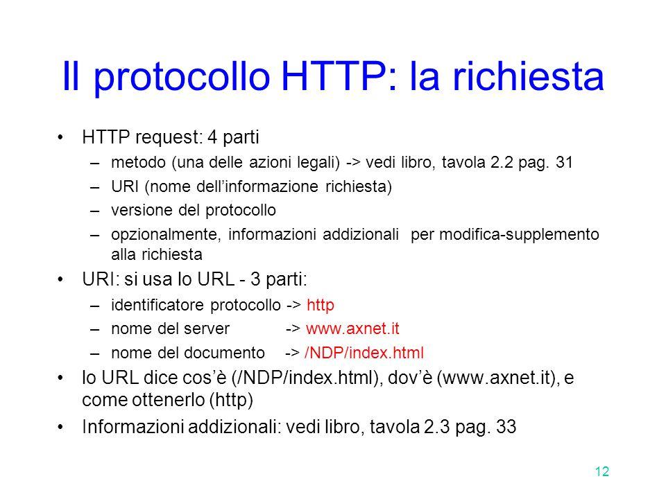 12 Il protocollo HTTP: la richiesta HTTP request: 4 parti –metodo (una delle azioni legali) -> vedi libro, tavola 2.2 pag.