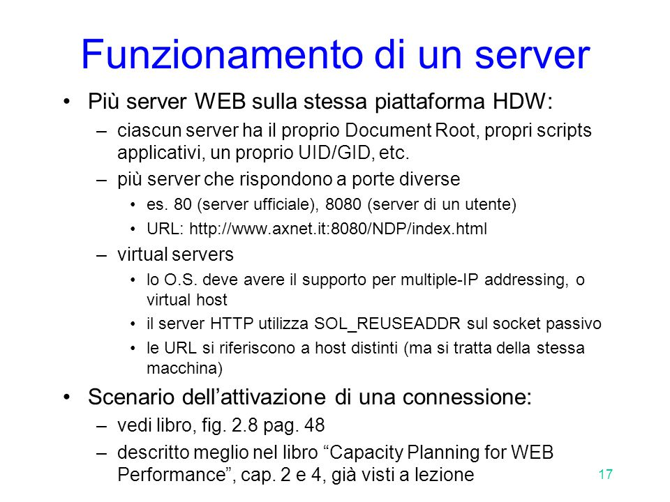 17 Funzionamento di un server Più server WEB sulla stessa piattaforma HDW: –ciascun server ha il proprio Document Root, propri scripts applicativi, un proprio UID/GID, etc.