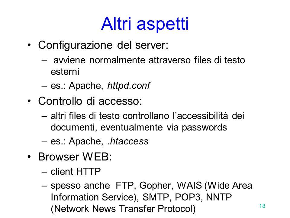 18 Altri aspetti Configurazione del server: – avviene normalmente attraverso files di testo esterni –es.: Apache, httpd.conf Controllo di accesso: –altri files di testo controllano l'accessibilità dei documenti, eventualmente via passwords –es.: Apache,.htaccess Browser WEB: –client HTTP –spesso anche FTP, Gopher, WAIS (Wide Area Information Service), SMTP, POP3, NNTP (Network News Transfer Protocol)