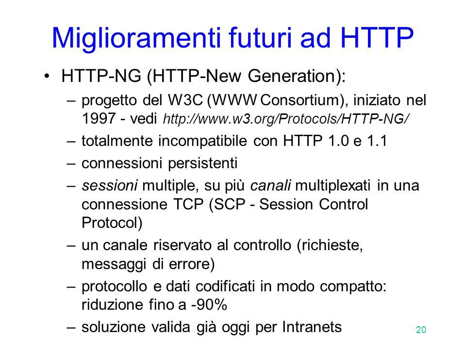 20 Miglioramenti futuri ad HTTP HTTP-NG (HTTP-New Generation): –progetto del W3C (WWW Consortium), iniziato nel 1997 - vedi http://www.w3.org/Protocols/HTTP-NG/ –totalmente incompatibile con HTTP 1.0 e 1.1 –connessioni persistenti –sessioni multiple, su più canali multiplexati in una connessione TCP (SCP - Session Control Protocol) –un canale riservato al controllo (richieste, messaggi di errore) –protocollo e dati codificati in modo compatto: riduzione fino a -90% –soluzione valida già oggi per Intranets