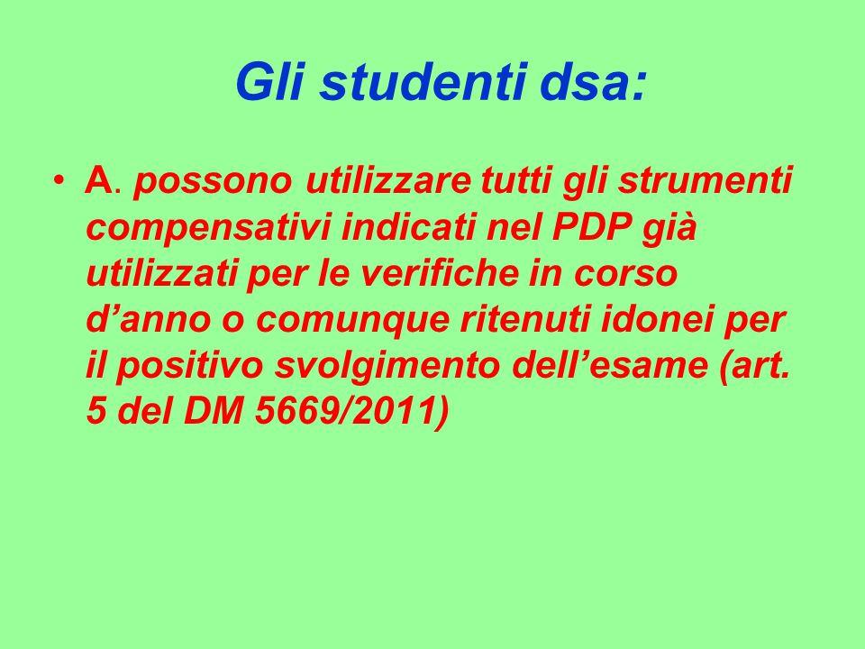 Gli studenti dsa: A. possono utilizzare tutti gli strumenti compensativi indicati nel PDP già utilizzati per le verifiche in corso d'anno o comunque r