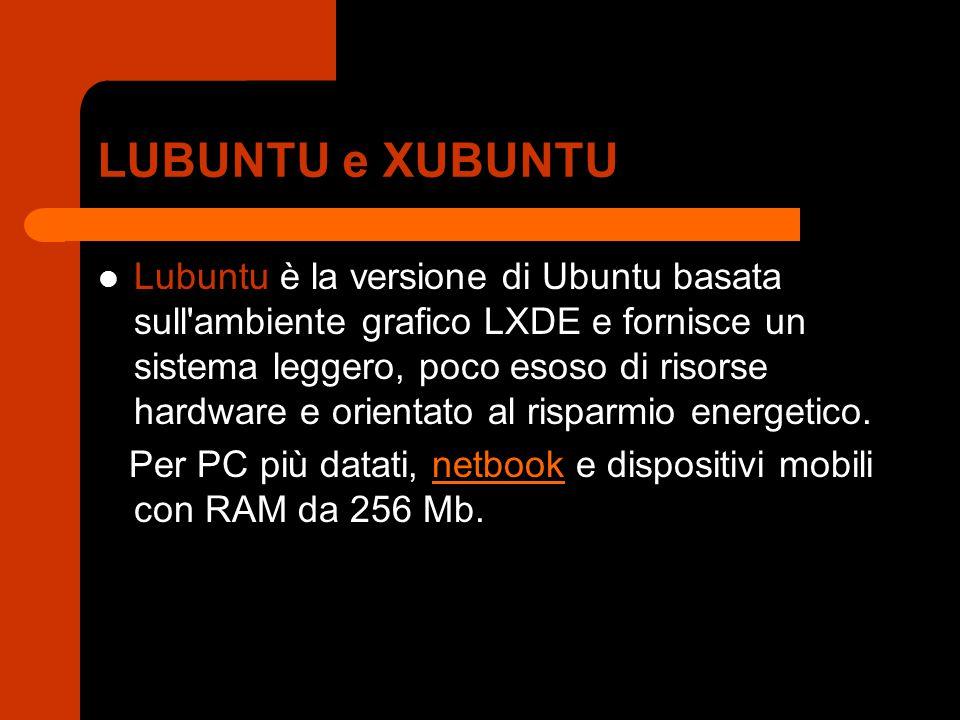 LUBUNTU e XUBUNTU Lubuntu è la versione di Ubuntu basata sull'ambiente grafico LXDE e fornisce un sistema leggero, poco esoso di risorse hardware e or