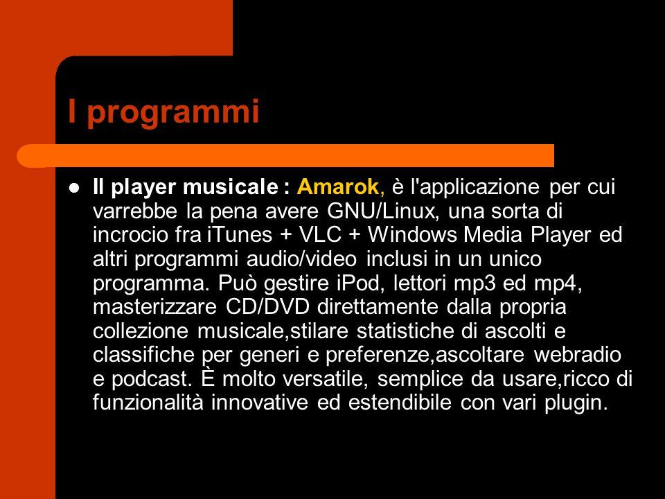I programmi Il player musicale : Amarok, è l applicazione per cui varrebbe la pena avere GNU/Linux, una sorta di incrocio fra iTunes + VLC + Windows Media Player ed altri programmi audio/video inclusi in un unico programma.
