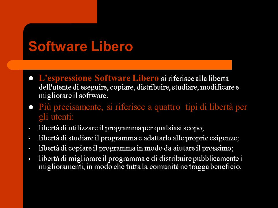 Software Libero L'espressione Software Libero si riferisce alla libertà dell'utente di eseguire, copiare, distribuire, studiare, modificare e migliora