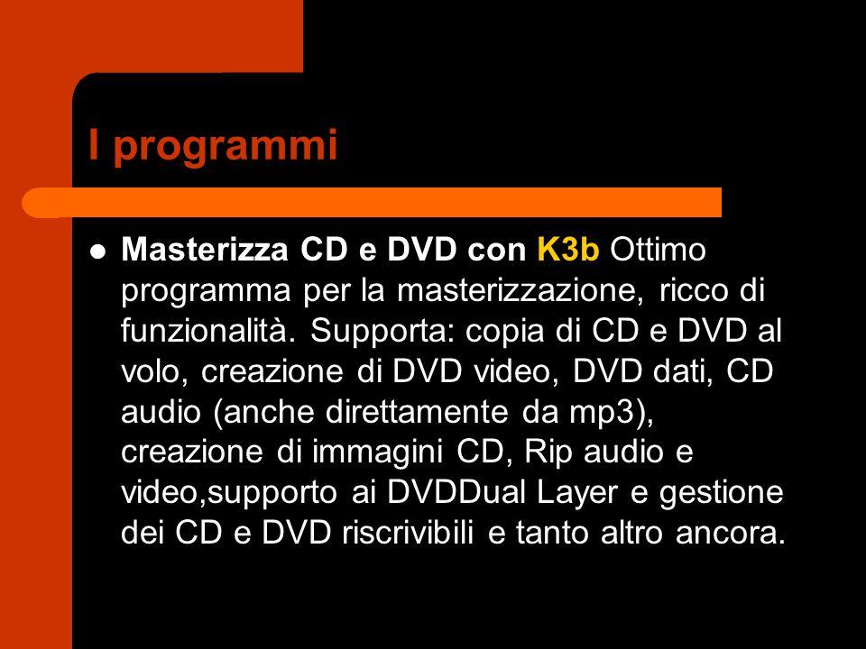 I programmi Masterizza CD e DVD con K3b Ottimo programma per la masterizzazione, ricco di funzionalità. Supporta: copia di CD e DVD al volo, creazione