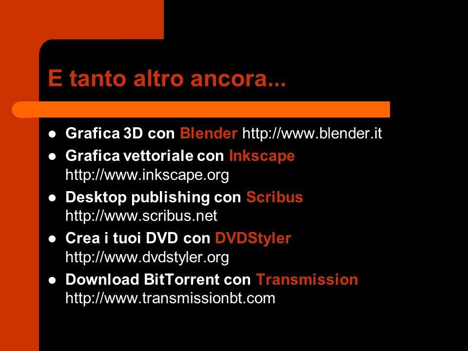 E tanto altro ancora... Grafica 3D con Blender http://www.blender.it Grafica vettoriale con Inkscape http://www.inkscape.org Desktop publishing con Sc